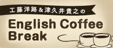 工藤洋路&津久井貴之のEnglish Cof fee Break