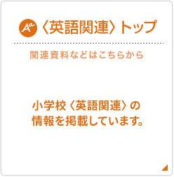 〈英語関連〉トップ 関連資料などはこちらから 小学校〈英語関連〉情報を掲載しています。