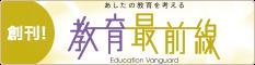創刊! あしたの教育を考える 教育最前線 Education Vanguard